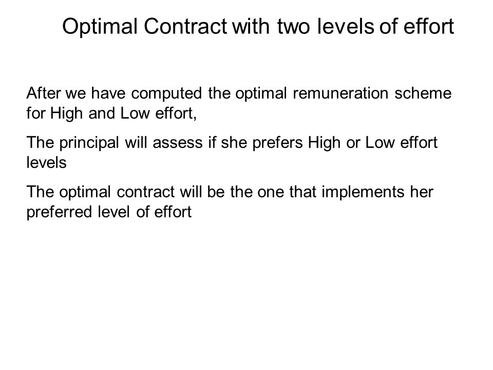 Optimal Contract with two levels of effort After we have computed the optimal remuneration scheme for High and Low effort, The principal will assess if she prefers High or Low effort levels The optimal contract will be the one that implements her preferred level of effort