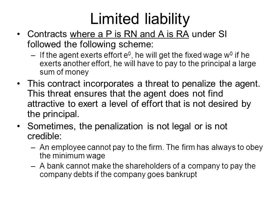 Limited liability Contracts where a P is RN and A is RA under SI followed the following scheme: –If the agent exerts effort e 0, he will get the fixed wage w 0 if he exerts another effort, he will have to pay to the principal a large sum of money This contract incorporates a threat to penalize the agent.