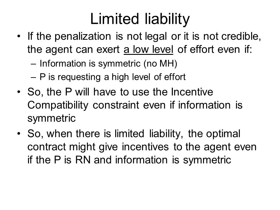 Limited liability If the penalization is not legal or it is not credible, the agent can exert a low level of effort even if: –Information is symmetric (no MH) –P is requesting a high level of effort So, the P will have to use the Incentive Compatibility constraint even if information is symmetric So, when there is limited liability, the optimal contract might give incentives to the agent even if the P is RN and information is symmetric