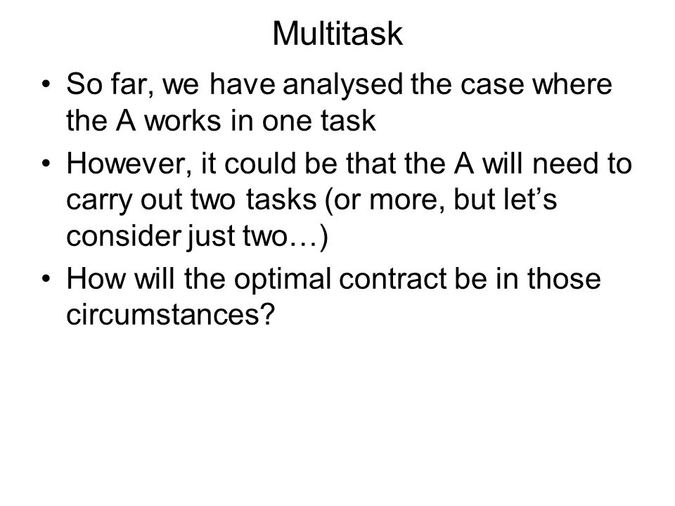 Multitask So far, we have analysed the case where the A works in one task However, it could be that the A will need to carry out two tasks (or more, but lets consider just two…) How will the optimal contract be in those circumstances