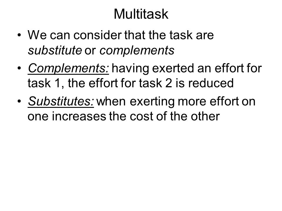 Multitask We can consider that the task are substitute or complements Complements: having exerted an effort for task 1, the effort for task 2 is reduced Substitutes: when exerting more effort on one increases the cost of the other