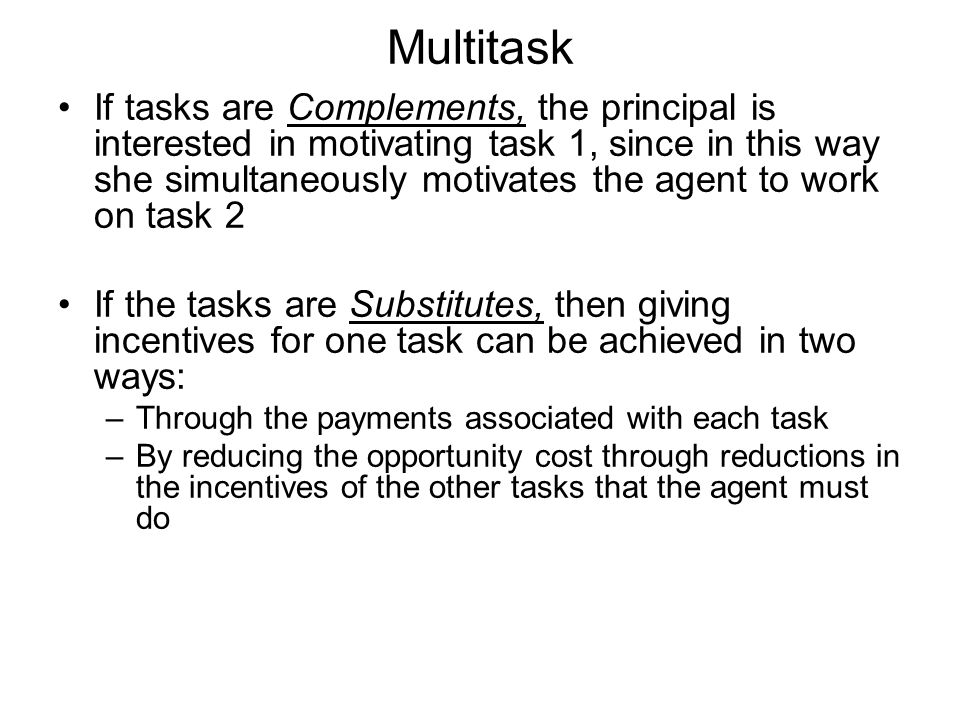Multitask If tasks are Complements, the principal is interested in motivating task 1, since in this way she simultaneously motivates the agent to work on task 2 If the tasks are Substitutes, then giving incentives for one task can be achieved in two ways: –Through the payments associated with each task –By reducing the opportunity cost through reductions in the incentives of the other tasks that the agent must do