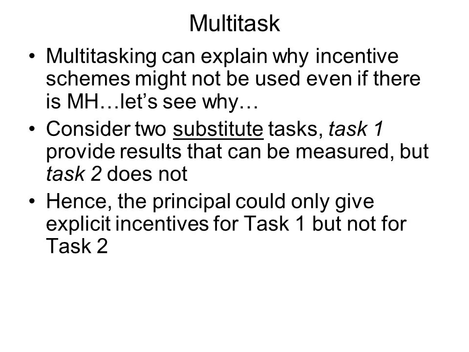 Multitask Multitasking can explain why incentive schemes might not be used even if there is MH…lets see why… Consider two substitute tasks, task 1 provide results that can be measured, but task 2 does not Hence, the principal could only give explicit incentives for Task 1 but not for Task 2