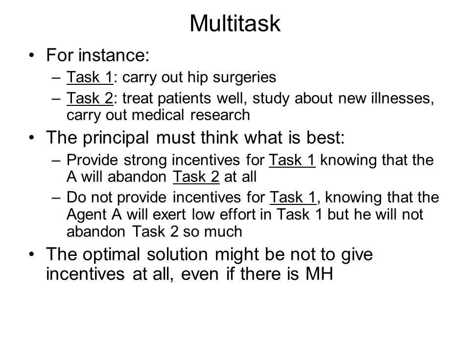 Multitask For instance: –Task 1: carry out hip surgeries –Task 2: treat patients well, study about new illnesses, carry out medical research The principal must think what is best: –Provide strong incentives for Task 1 knowing that the A will abandon Task 2 at all –Do not provide incentives for Task 1, knowing that the Agent A will exert low effort in Task 1 but he will not abandon Task 2 so much The optimal solution might be not to give incentives at all, even if there is MH