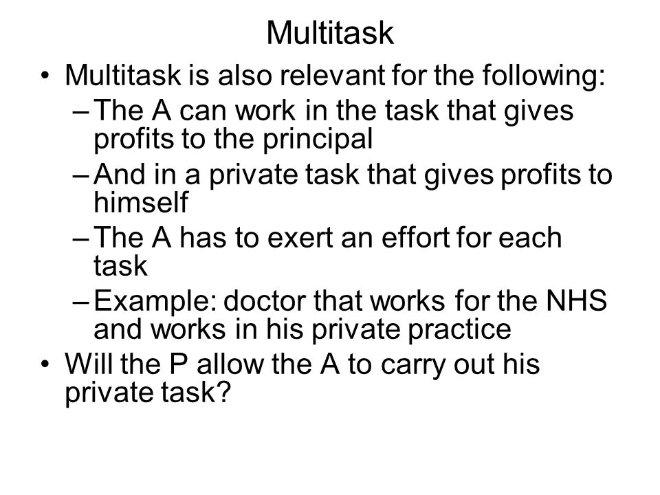 Multitask Multitask is also relevant for the following: –The A can work in the task that gives profits to the principal –And in a private task that gives profits to himself –The A has to exert an effort for each task –Example: doctor that works for the NHS and works in his private practice Will the P allow the A to carry out his private task