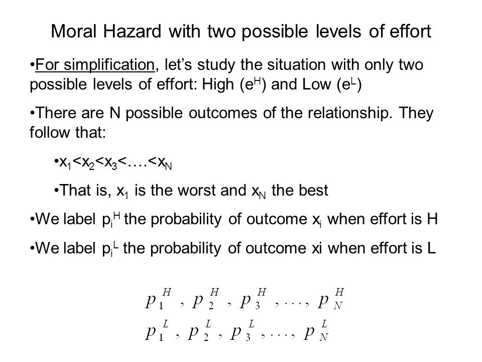Moral Hazard with two possible levels of effort For simplification, lets study the situation with only two possible levels of effort: High (e H ) and Low (e L ) There are N possible outcomes of the relationship.