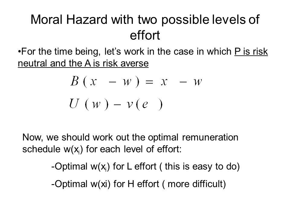 Moral Hazard with two possible levels of effort For the time being, lets work in the case in which P is risk neutral and the A is risk averse Now, we should work out the optimal remuneration schedule w(x i ) for each level of effort: -Optimal w(x i ) for L effort ( this is easy to do) -Optimal w(xi) for H effort ( more difficult)