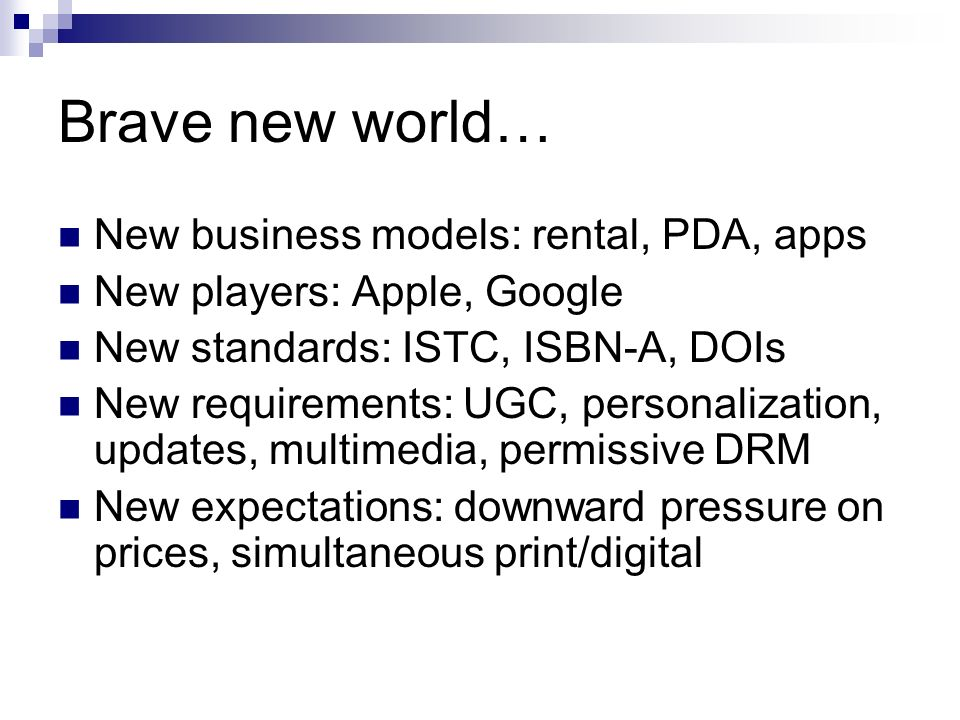 Brave new world… New business models: rental, PDA, apps New players: Apple, Google New standards: ISTC, ISBN-A, DOIs New requirements: UGC, personalization, updates, multimedia, permissive DRM New expectations: downward pressure on prices, simultaneous print/digital