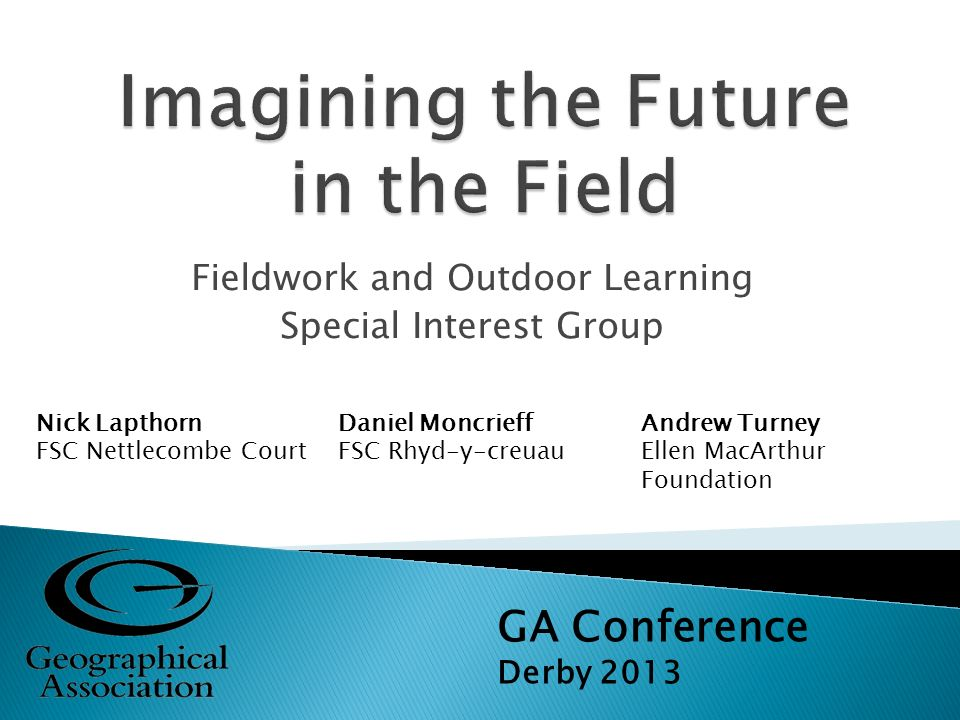 Fieldwork and Outdoor Learning Special Interest Group GA Conference Derby 2013 Nick Lapthorn FSC Nettlecombe Court Daniel Moncrieff FSC Rhyd-y-creuau Andrew Turney Ellen MacArthur Foundation