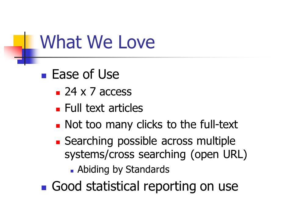 What We Love Ease of Use 24 x 7 access Full text articles Not too many clicks to the full-text Searching possible across multiple systems/cross searching (open URL) Abiding by Standards Good statistical reporting on use