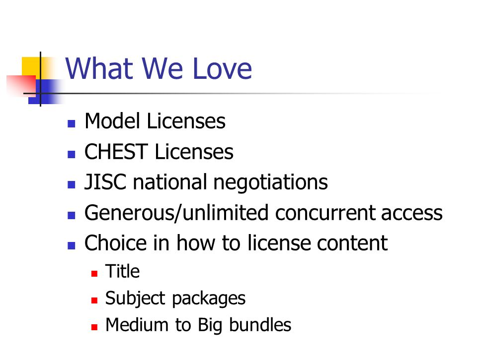 What We Love Model Licenses CHEST Licenses JISC national negotiations Generous/unlimited concurrent access Choice in how to license content Title Subject packages Medium to Big bundles
