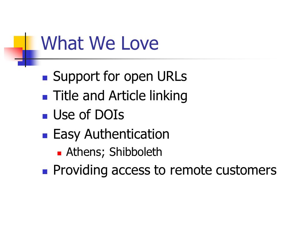 What We Love Support for open URLs Title and Article linking Use of DOIs Easy Authentication Athens; Shibboleth Providing access to remote customers