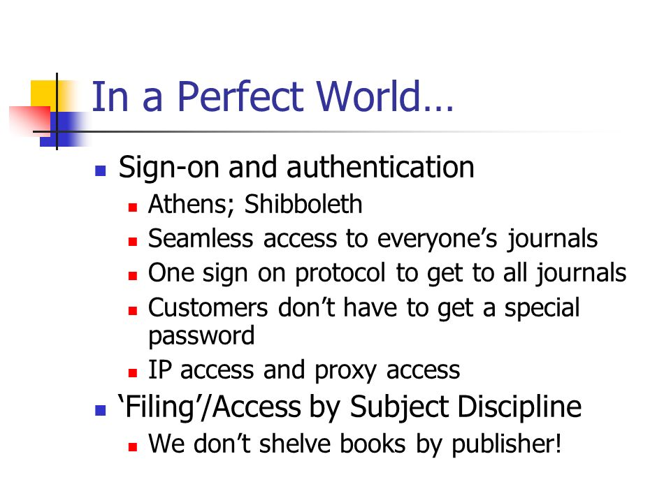 In a Perfect World… Sign-on and authentication Athens; Shibboleth Seamless access to everyones journals One sign on protocol to get to all journals Customers dont have to get a special password IP access and proxy access Filing/Access by Subject Discipline We dont shelve books by publisher!