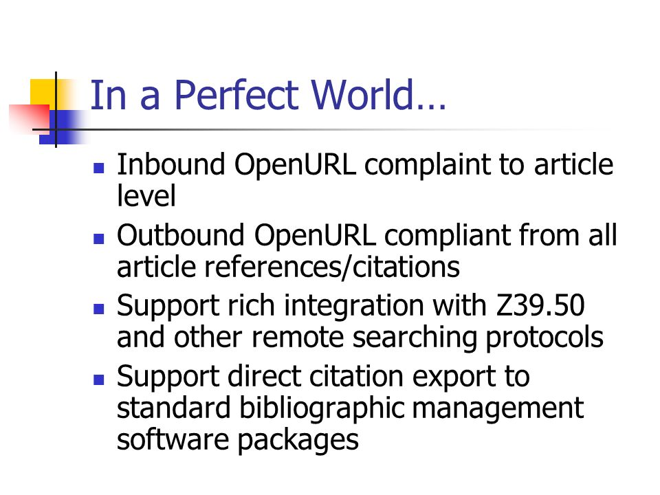 In a Perfect World… Inbound OpenURL complaint to article level Outbound OpenURL compliant from all article references/citations Support rich integration with Z39.50 and other remote searching protocols Support direct citation export to standard bibliographic management software packages
