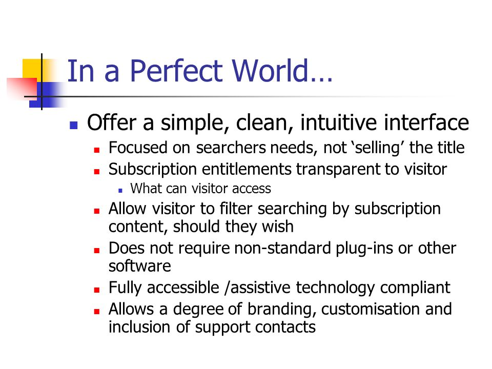 In a Perfect World… Offer a simple, clean, intuitive interface Focused on searchers needs, not selling the title Subscription entitlements transparent to visitor What can visitor access Allow visitor to filter searching by subscription content, should they wish Does not require non-standard plug-ins or other software Fully accessible /assistive technology compliant Allows a degree of branding, customisation and inclusion of support contacts