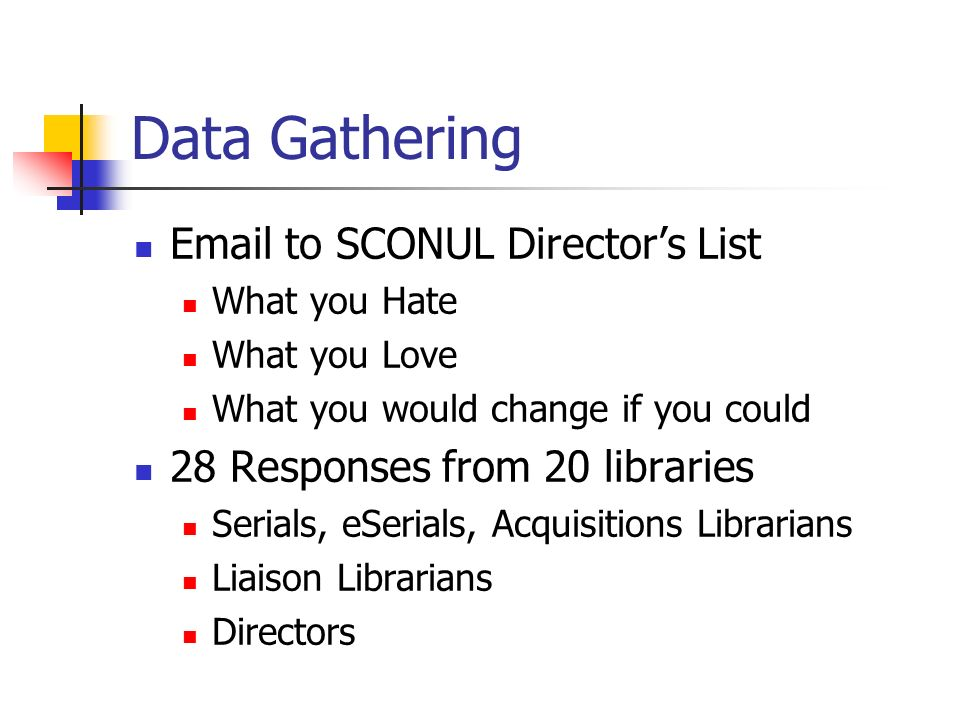 Data Gathering Email to SCONUL Directors List What you Hate What you Love What you would change if you could 28 Responses from 20 libraries Serials, eSerials, Acquisitions Librarians Liaison Librarians Directors