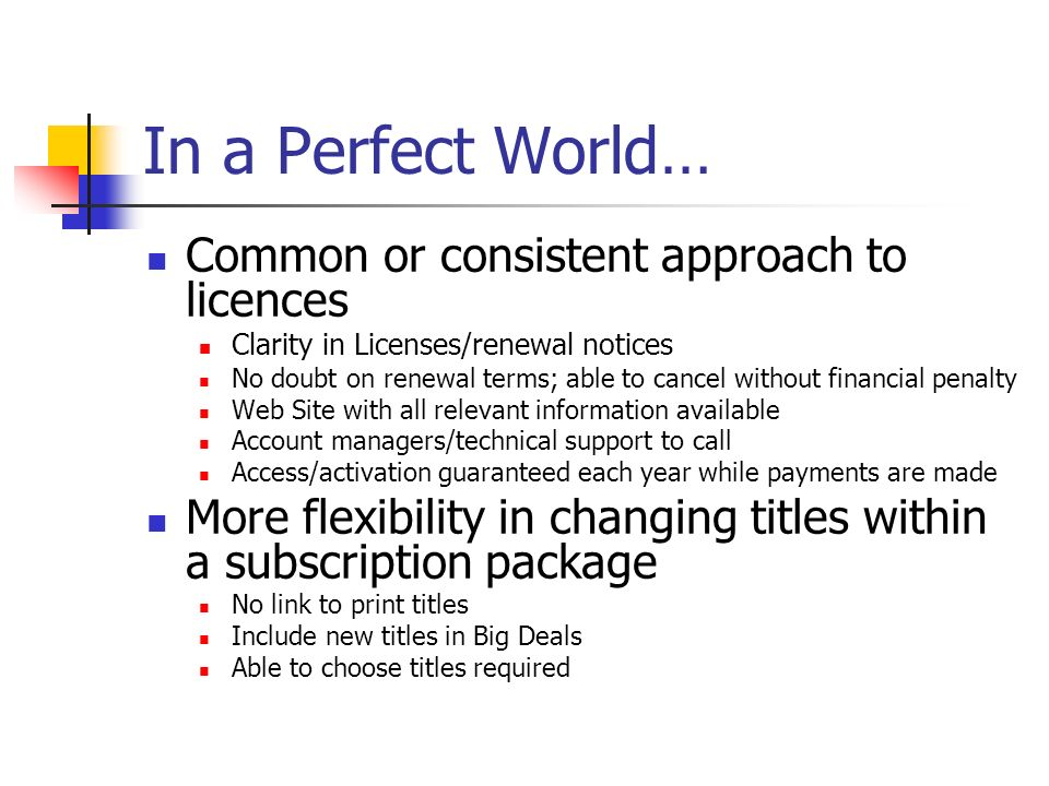 In a Perfect World… Common or consistent approach to licences Clarity in Licenses/renewal notices No doubt on renewal terms; able to cancel without financial penalty Web Site with all relevant information available Account managers/technical support to call Access/activation guaranteed each year while payments are made More flexibility in changing titles within a subscription package No link to print titles Include new titles in Big Deals Able to choose titles required