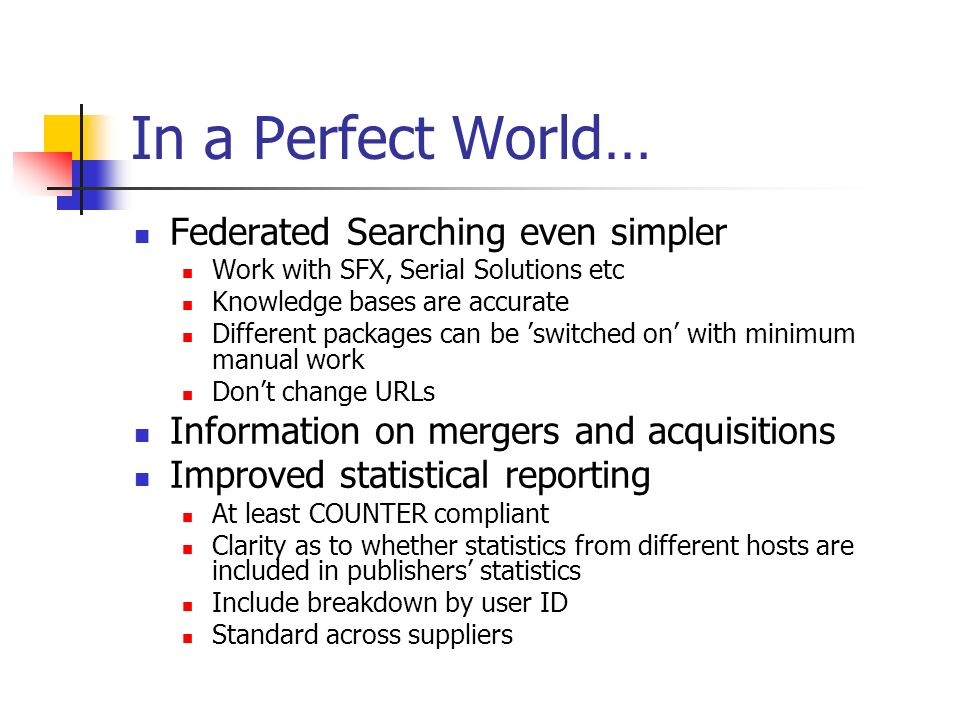 In a Perfect World… Federated Searching even simpler Work with SFX, Serial Solutions etc Knowledge bases are accurate Different packages can be switched on with minimum manual work Dont change URLs Information on mergers and acquisitions Improved statistical reporting At least COUNTER compliant Clarity as to whether statistics from different hosts are included in publishers statistics Include breakdown by user ID Standard across suppliers