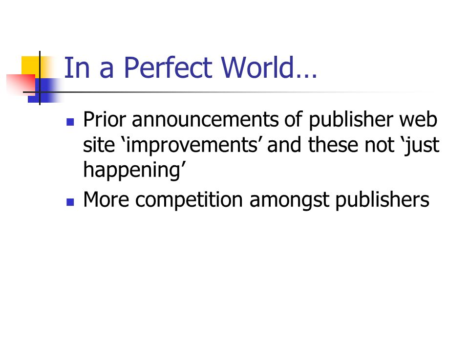 In a Perfect World… Prior announcements of publisher web site improvements and these not just happening More competition amongst publishers