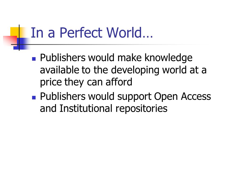 In a Perfect World… Publishers would make knowledge available to the developing world at a price they can afford Publishers would support Open Access and Institutional repositories