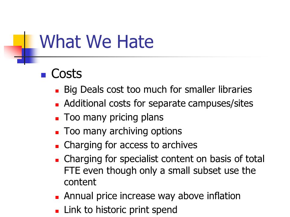 What We Hate Costs Big Deals cost too much for smaller libraries Additional costs for separate campuses/sites Too many pricing plans Too many archiving options Charging for access to archives Charging for specialist content on basis of total FTE even though only a small subset use the content Annual price increase way above inflation Link to historic print spend