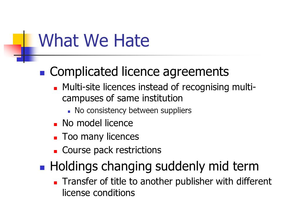 What We Hate Complicated licence agreements Multi-site licences instead of recognising multi- campuses of same institution No consistency between suppliers No model licence Too many licences Course pack restrictions Holdings changing suddenly mid term Transfer of title to another publisher with different license conditions