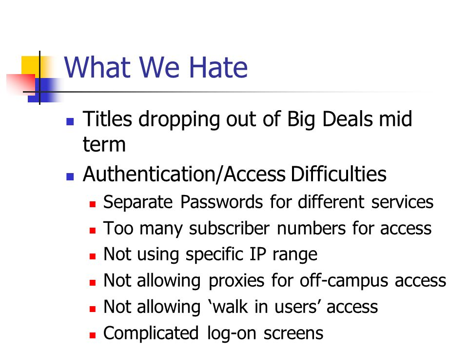 What We Hate Titles dropping out of Big Deals mid term Authentication/Access Difficulties Separate Passwords for different services Too many subscriber numbers for access Not using specific IP range Not allowing proxies for off-campus access Not allowing walk in users access Complicated log-on screens