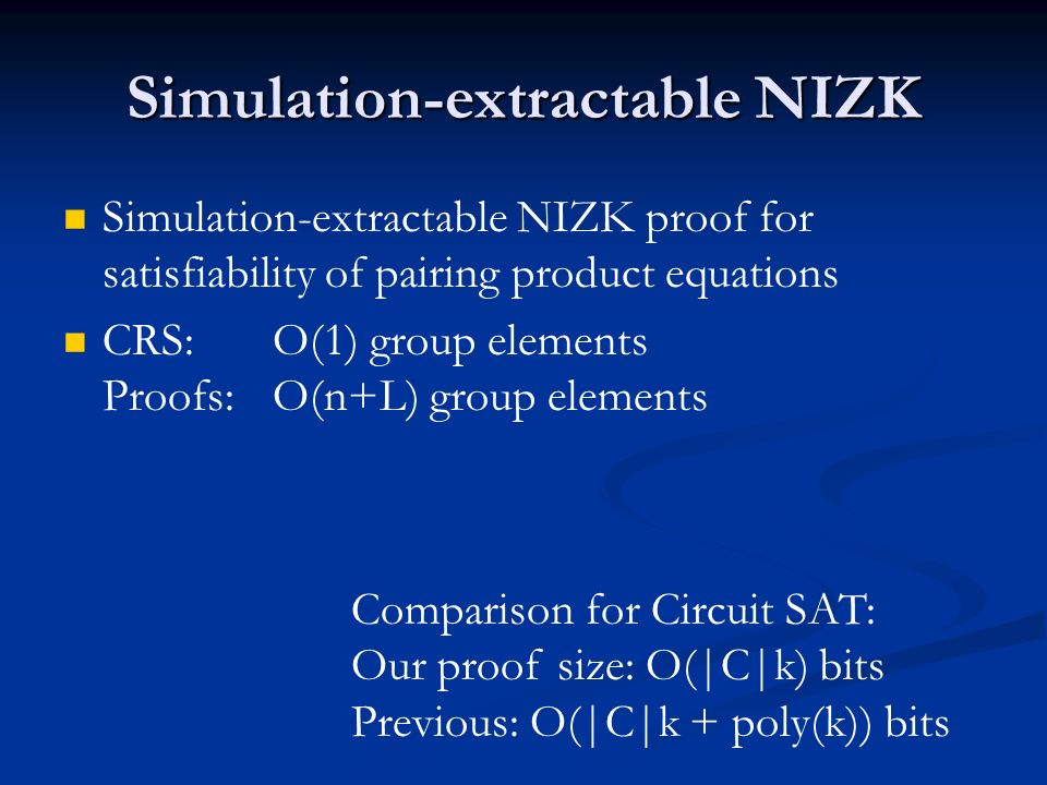 Simulation-extractable NIZK Simulation-extractable NIZK proof for satisfiability of pairing product equations CRS:O(1) group elements Proofs: O(n+L) group elements Comparison for Circuit SAT: Our proof size: O(|C|k) bits Previous: O(|C|k + poly(k)) bits