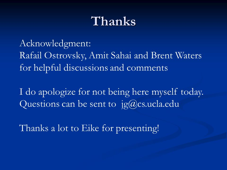 Thanks Acknowledgment: Rafail Ostrovsky, Amit Sahai and Brent Waters for helpful discussions and comments I do apologize for not being here myself today.