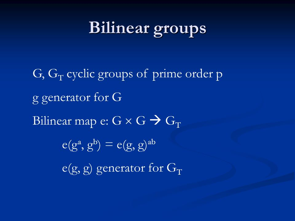 Bilinear groups G, G T cyclic groups of prime order p g generator for G Bilinear map e: G G G T e(g a, g b ) = e(g, g) ab e(g, g) generator for G T