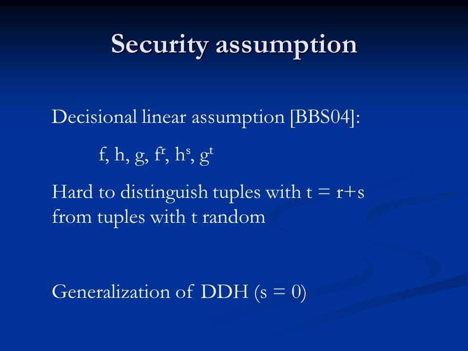 Security assumption Decisional linear assumption [BBS04]: f, h, g, f r, h s, g t Hard to distinguish tuples with t = r+s from tuples with t random Generalization of DDH (s = 0)