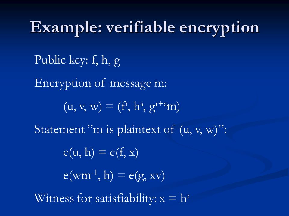Example: verifiable encryption Public key: f, h, g Encryption of message m: (u, v, w) = (f r, h s, g r+s m) Statement m is plaintext of (u, v, w): e(u, h) = e(f, x) e(wm -1, h) = e(g, xv) Witness for satisfiability: x = h r