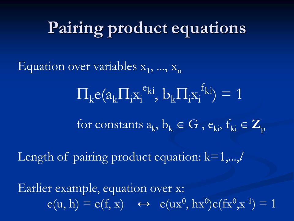 Pairing product equations Equation over variables x 1,..., x n k e(a k i x i e ki, b k i x i f ki ) = 1 for constants a k, b k G, e ki, f ki Z p Length of pairing product equation: k=1,...,l Earlier example, equation over x: e(u, h) = e(f, x) e(ux 0, hx 0 )e(fx 0,x -1 ) = 1