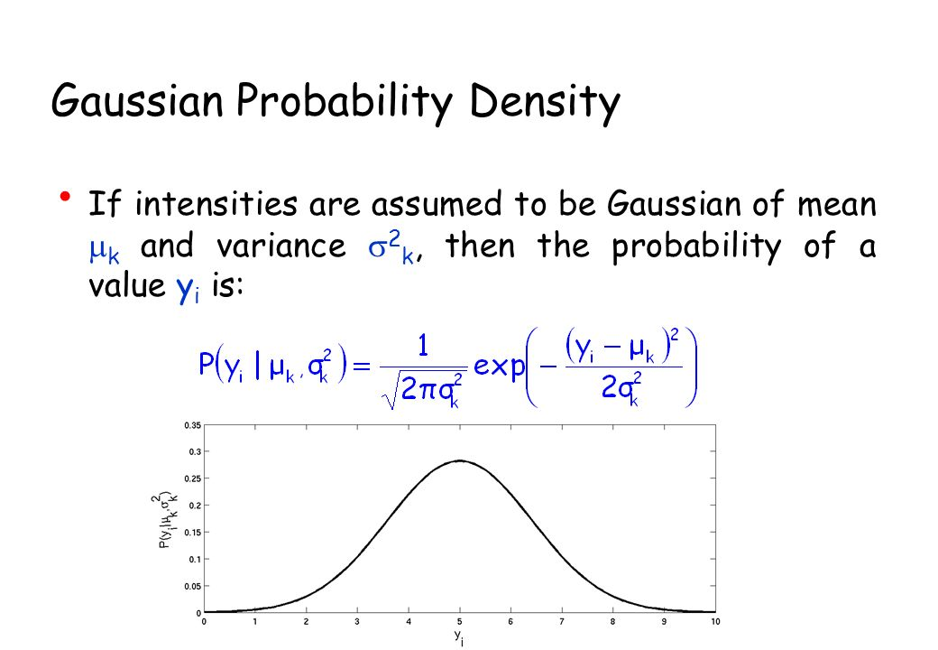 Gaussian Probability Density If intensities are assumed to be Gaussian of mean k and variance 2 k, then the probability of a value y i is: