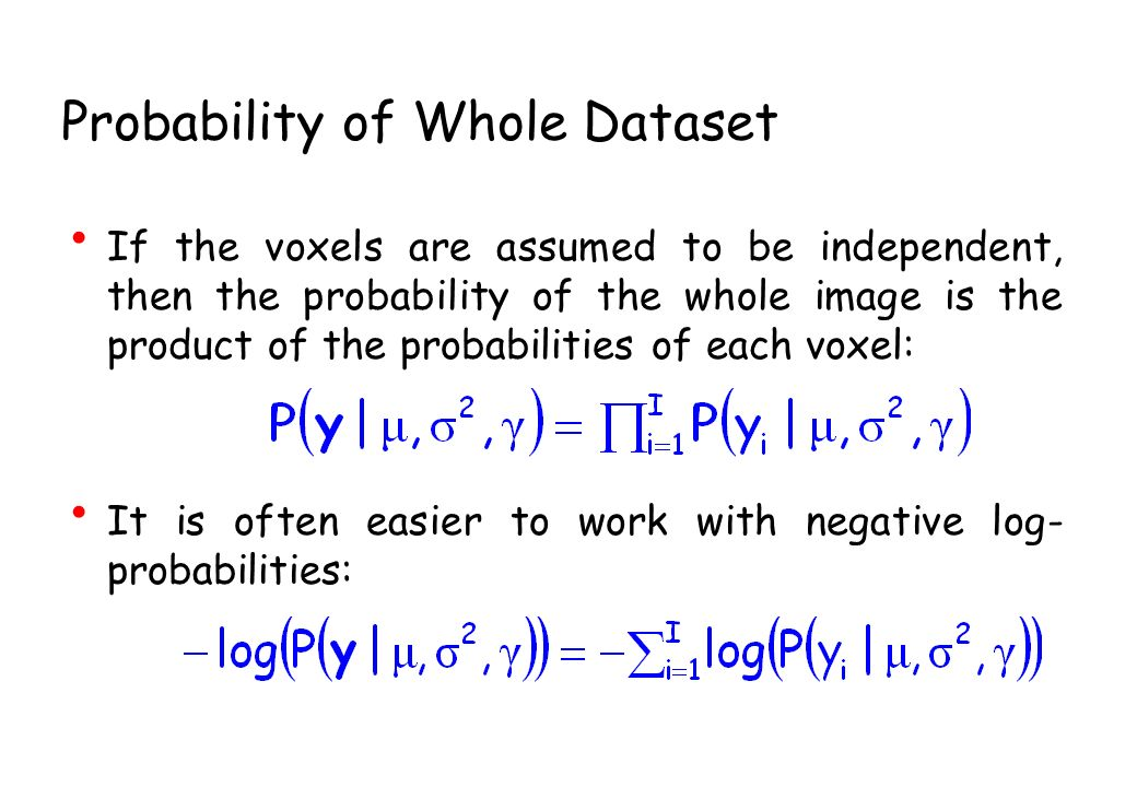 Probability of Whole Dataset If the voxels are assumed to be independent, then the probability of the whole image is the product of the probabilities of each voxel: It is often easier to work with negative log- probabilities: