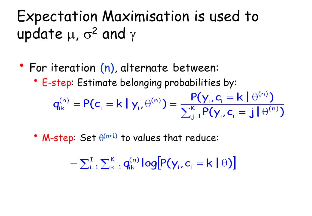 Expectation Maximisation is used to update, 2 and For iteration (n), alternate between: E-step: Estimate belonging probabilities by: M-step: Set (n+1) to values that reduce: