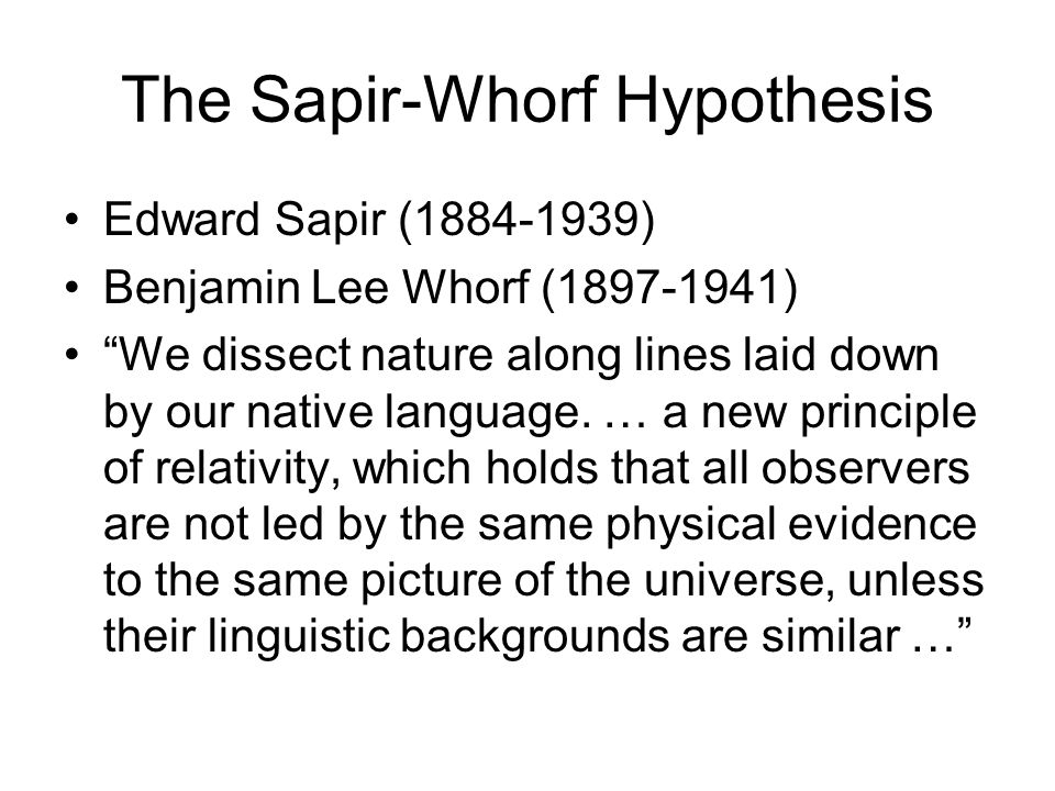 The Sapir-Whorf Hypothesis Edward Sapir (1884-1939) Benjamin Lee Whorf (1897-1941) We dissect nature along lines laid down by our native language.