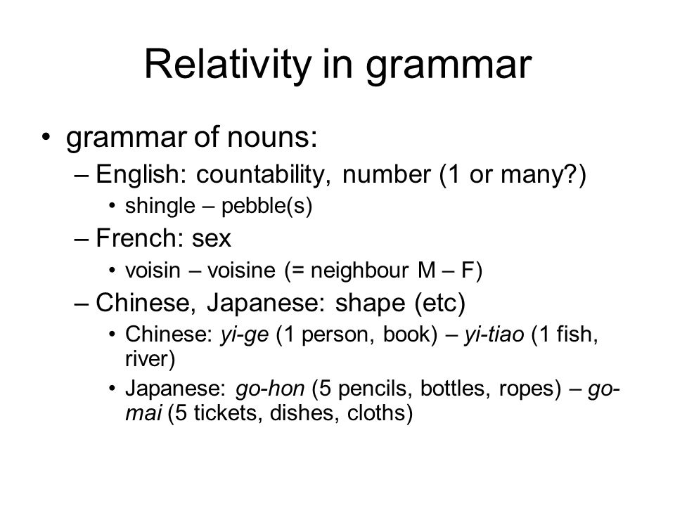 Relativity in grammar grammar of nouns: –English: countability, number (1 or many ) shingle – pebble(s) –French: sex voisin – voisine (= neighbour M – F) –Chinese, Japanese: shape (etc) Chinese: yi-ge (1 person, book) – yi-tiao (1 fish, river) Japanese: go-hon (5 pencils, bottles, ropes) – go- mai (5 tickets, dishes, cloths)