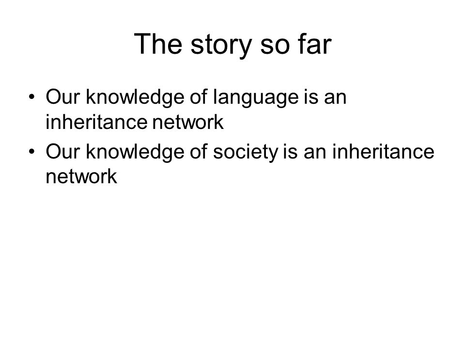 The story so far Our knowledge of language is an inheritance network Our knowledge of society is an inheritance network