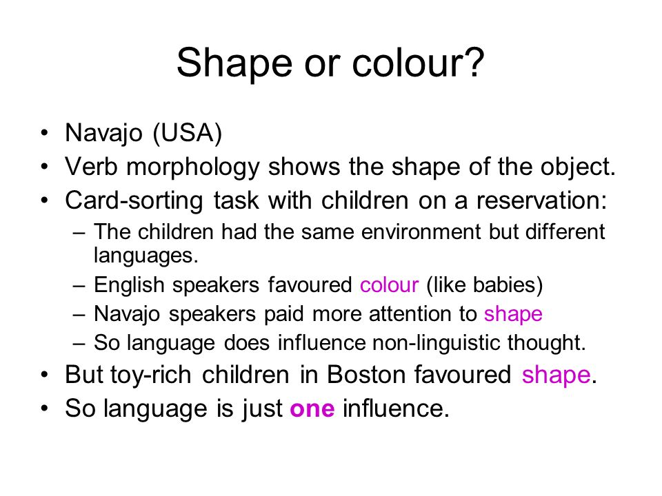Navajo (USA) Verb morphology shows the shape of the object.