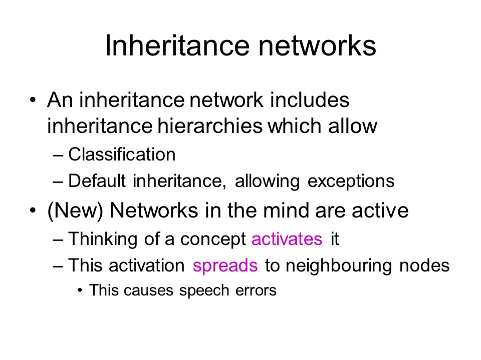 Inheritance networks An inheritance network includes inheritance hierarchies which allow –Classification –Default inheritance, allowing exceptions (New) Networks in the mind are active –Thinking of a concept activates it –This activation spreads to neighbouring nodes This causes speech errors