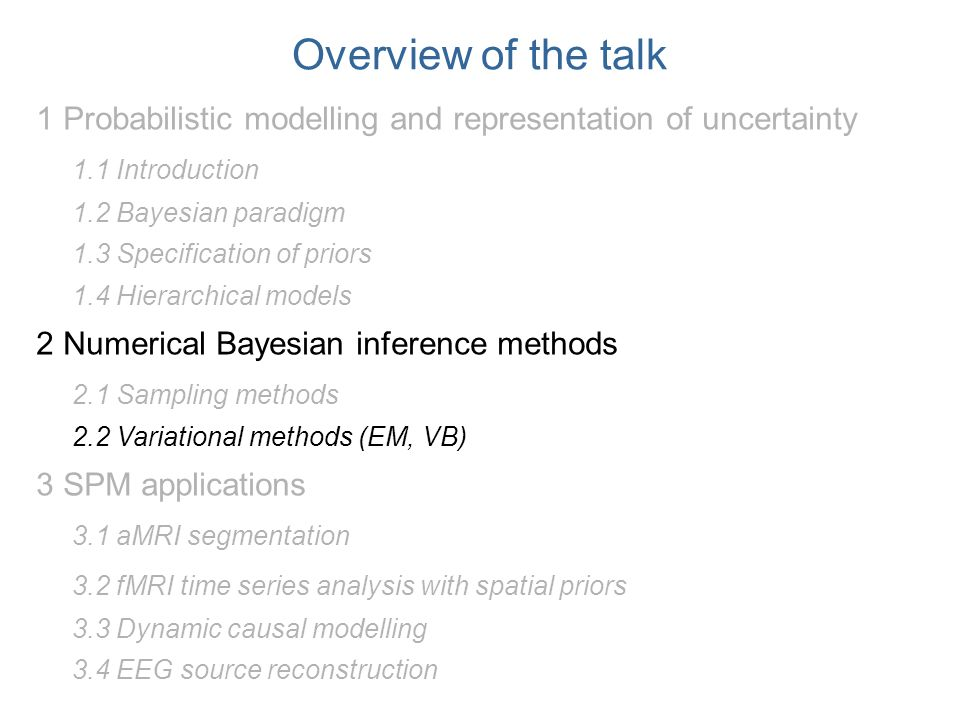 Overview of the talk 1 Probabilistic modelling and representation of uncertainty 1.1 Introduction 1.2 Bayesian paradigm 1.3 Specification of priors 1.4 Hierarchical models 2 Numerical Bayesian inference methods 2.1 Sampling methods 2.2 Variational methods (EM, VB) 3 SPM applications 3.1 aMRI segmentation 3.2 fMRI time series analysis with spatial priors 3.3 Dynamic causal modelling 3.4 EEG source reconstruction