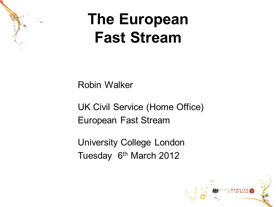 Robin Walker UK Civil Service (Home Office) European Fast Stream University College London Tuesday 6 th March 2012
