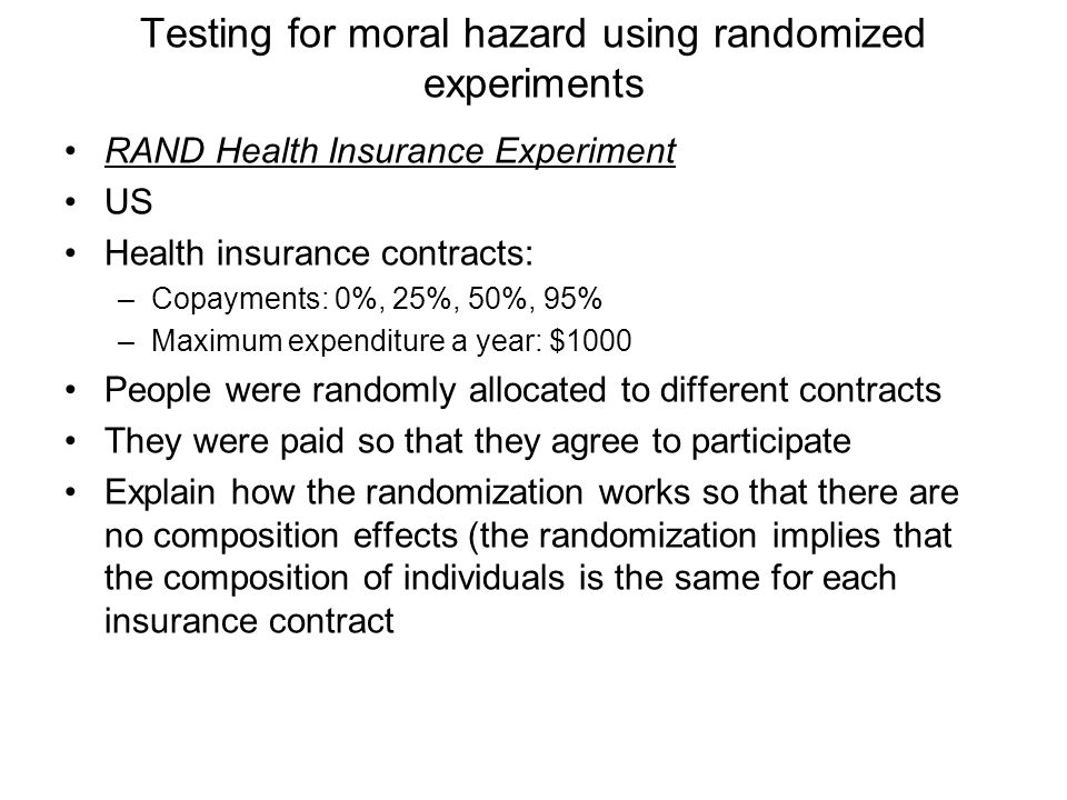 Testing for moral hazard using randomized experiments RAND Health Insurance Experiment US Health insurance contracts: –Copayments: 0%, 25%, 50%, 95% –Maximum expenditure a year: $1000 People were randomly allocated to different contracts They were paid so that they agree to participate Explain how the randomization works so that there are no composition effects (the randomization implies that the composition of individuals is the same for each insurance contract