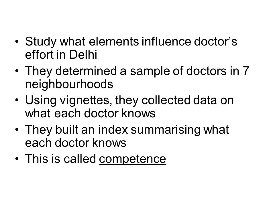 Study what elements influence doctors effort in Delhi They determined a sample of doctors in 7 neighbourhoods Using vignettes, they collected data on what each doctor knows They built an index summarising what each doctor knows This is called competence