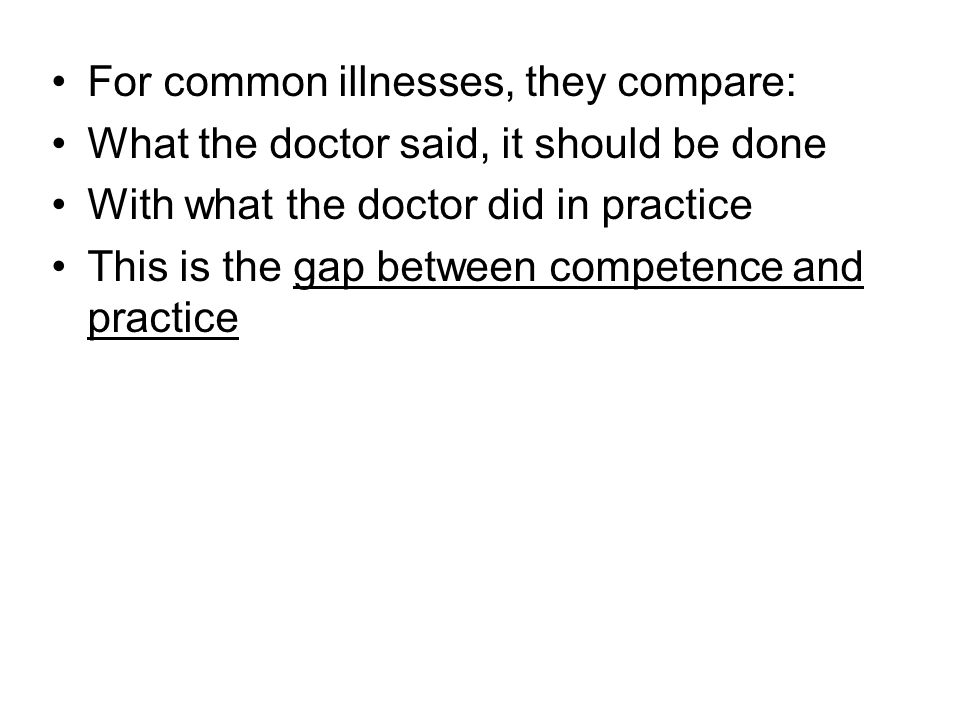For common illnesses, they compare: What the doctor said, it should be done With what the doctor did in practice This is the gap between competence and practice
