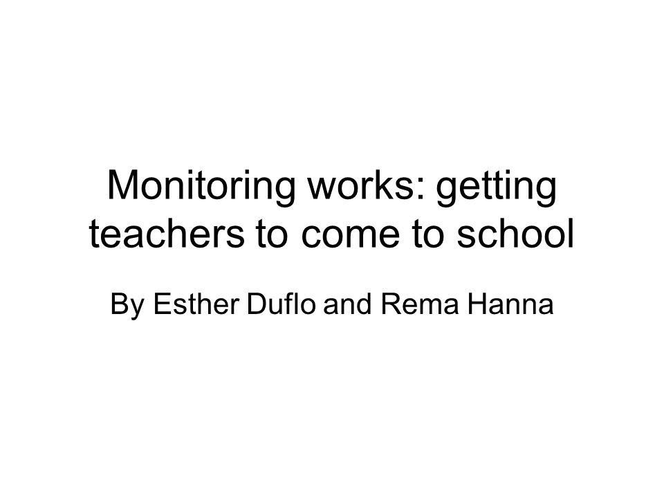 Monitoring works: getting teachers to come to school By Esther Duflo and Rema Hanna