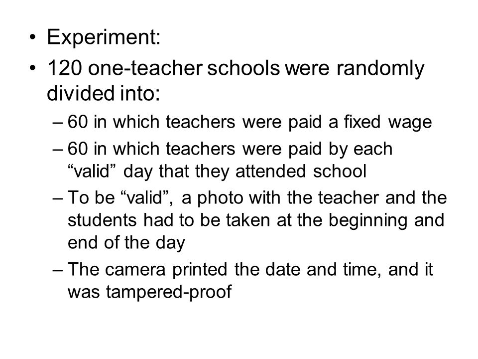 Experiment: 120 one-teacher schools were randomly divided into: –60 in which teachers were paid a fixed wage –60 in which teachers were paid by each valid day that they attended school –To be valid, a photo with the teacher and the students had to be taken at the beginning and end of the day –The camera printed the date and time, and it was tampered-proof