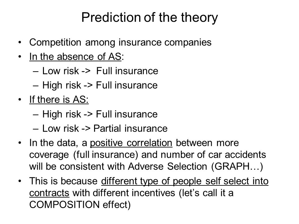 Prediction of the theory Competition among insurance companies In the absence of AS: –Low risk -> Full insurance –High risk -> Full insurance If there is AS: –High risk -> Full insurance –Low risk -> Partial insurance In the data, a positive correlation between more coverage (full insurance) and number of car accidents will be consistent with Adverse Selection (GRAPH…) This is because different type of people self select into contracts with different incentives (lets call it a COMPOSITION effect)