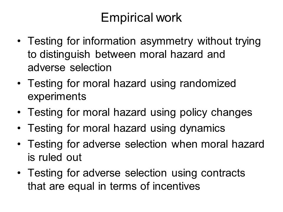 Empirical work Testing for information asymmetry without trying to distinguish between moral hazard and adverse selection Testing for moral hazard using randomized experiments Testing for moral hazard using policy changes Testing for moral hazard using dynamics Testing for adverse selection when moral hazard is ruled out Testing for adverse selection using contracts that are equal in terms of incentives
